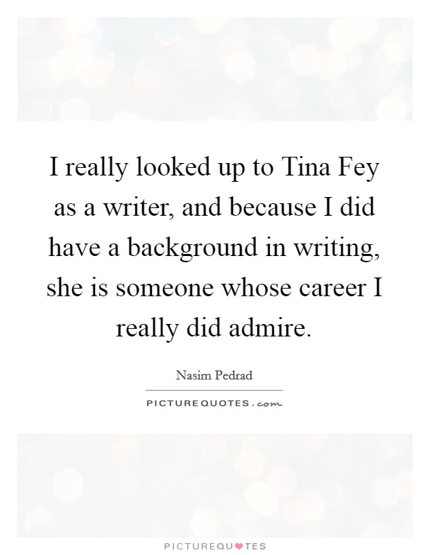 I really looked up to Tina Fey as a writer, and because I did have a background in writing, she is someone whose career I really did admire Picture Quote #1