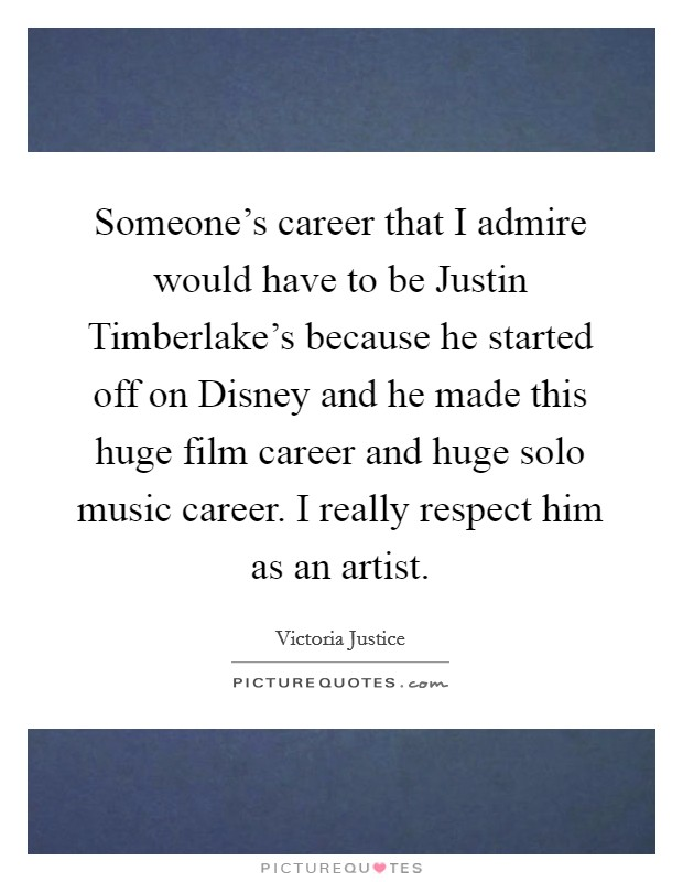 Someone's career that I admire would have to be Justin Timberlake's because he started off on Disney and he made this huge film career and huge solo music career. I really respect him as an artist. Picture Quote #1