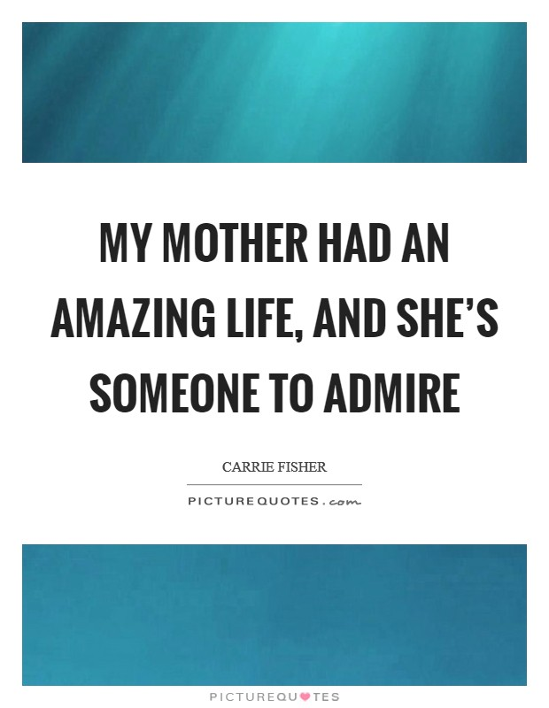My mother had an amazing life, and she's someone to admire Picture Quote #1
