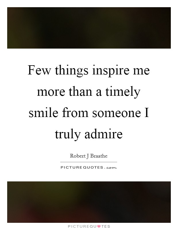 Few things inspire me more than a timely smile from someone I truly admire Picture Quote #1