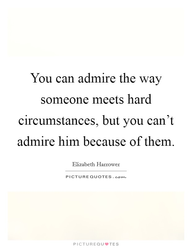 You can admire the way someone meets hard circumstances, but you can't admire him because of them Picture Quote #1