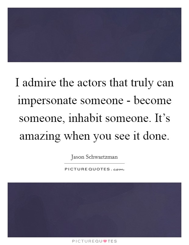 I admire the actors that truly can impersonate someone - become someone, inhabit someone. It's amazing when you see it done Picture Quote #1