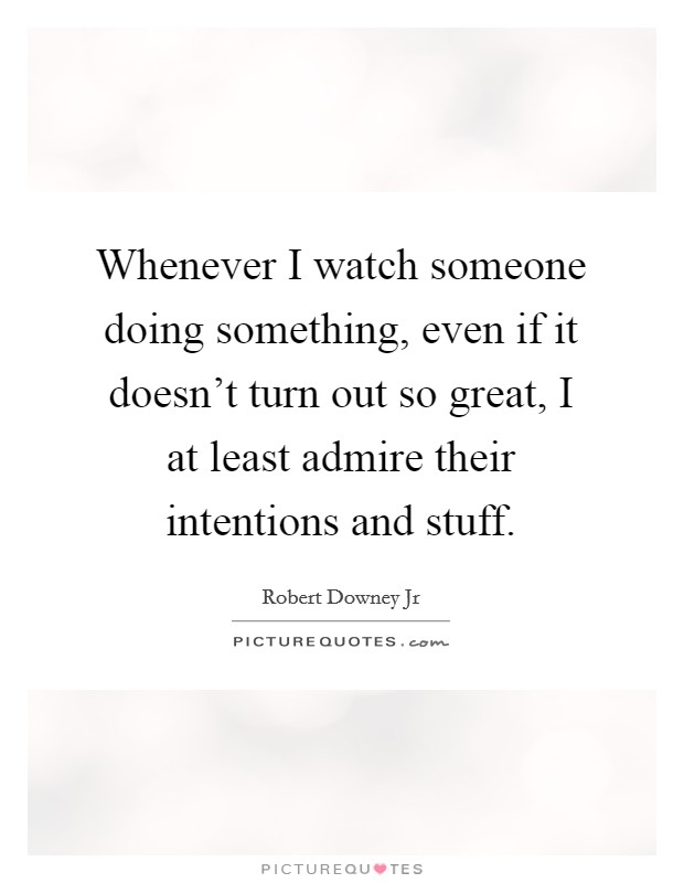 Whenever I watch someone doing something, even if it doesn't turn out so great, I at least admire their intentions and stuff Picture Quote #1
