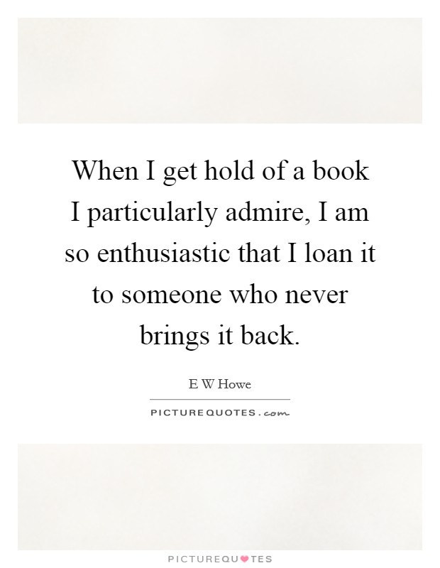 When I get hold of a book I particularly admire, I am so enthusiastic that I loan it to someone who never brings it back Picture Quote #1