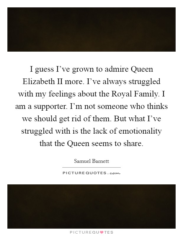 I guess I've grown to admire Queen Elizabeth II more. I've always struggled with my feelings about the Royal Family. I am a supporter. I'm not someone who thinks we should get rid of them. But what I've struggled with is the lack of emotionality that the Queen seems to share Picture Quote #1