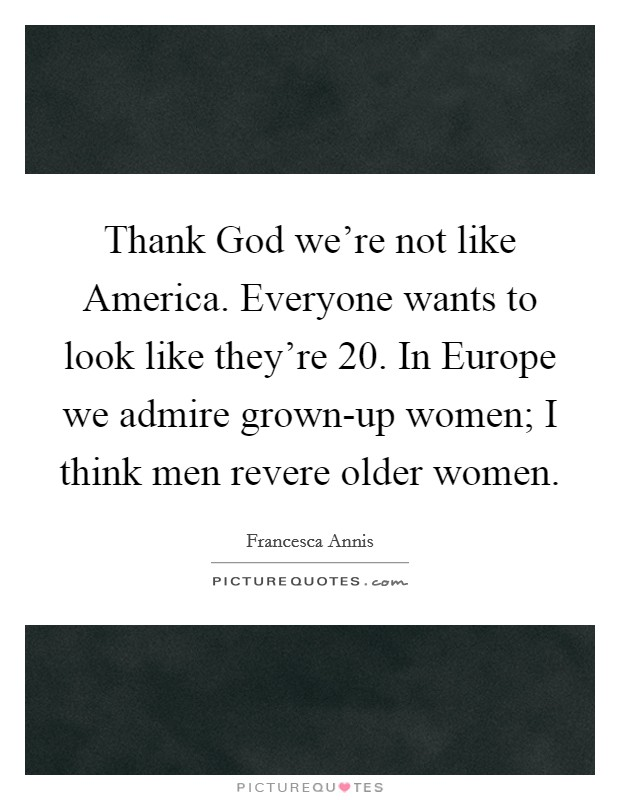 Thank God we're not like America. Everyone wants to look like they're 20. In Europe we admire grown-up women; I think men revere older women Picture Quote #1