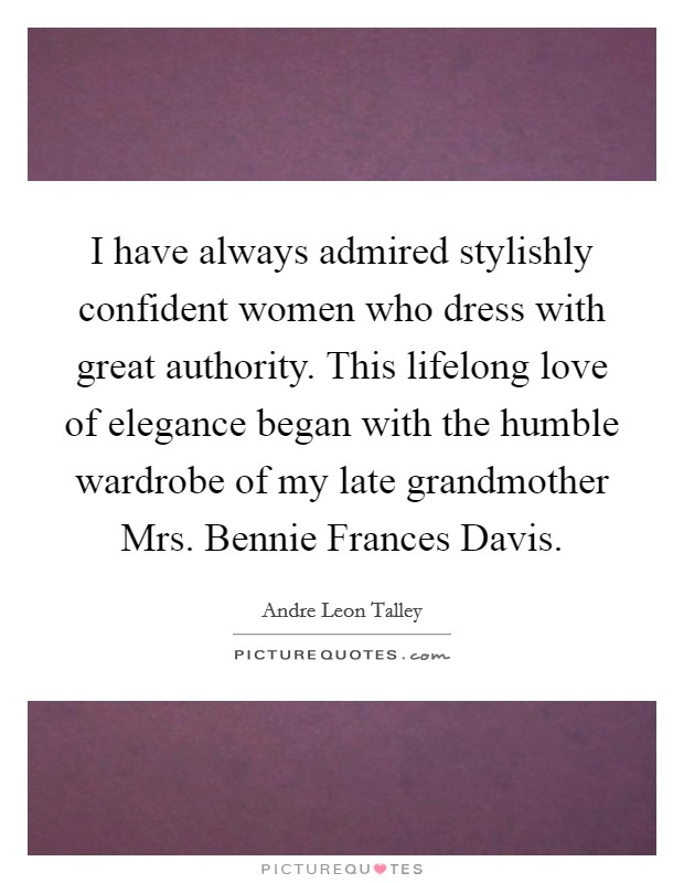 I have always admired stylishly confident women who dress with great authority. This lifelong love of elegance began with the humble wardrobe of my late grandmother Mrs. Bennie Frances Davis Picture Quote #1