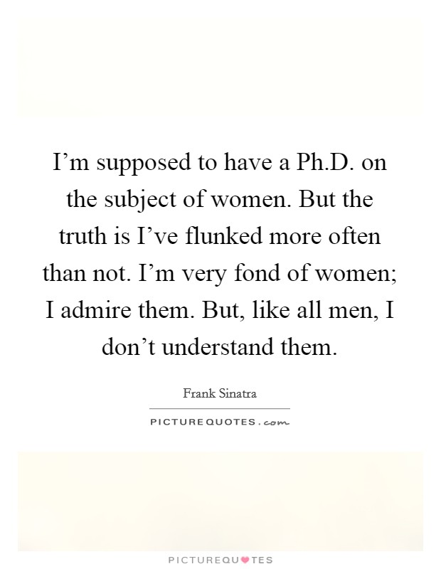 I'm supposed to have a Ph.D. on the subject of women. But the truth is I've flunked more often than not. I'm very fond of women; I admire them. But, like all men, I don't understand them Picture Quote #1