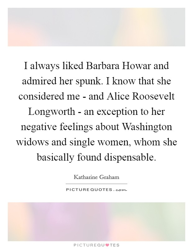 I always liked Barbara Howar and admired her spunk. I know that she considered me - and Alice Roosevelt Longworth - an exception to her negative feelings about Washington widows and single women, whom she basically found dispensable Picture Quote #1