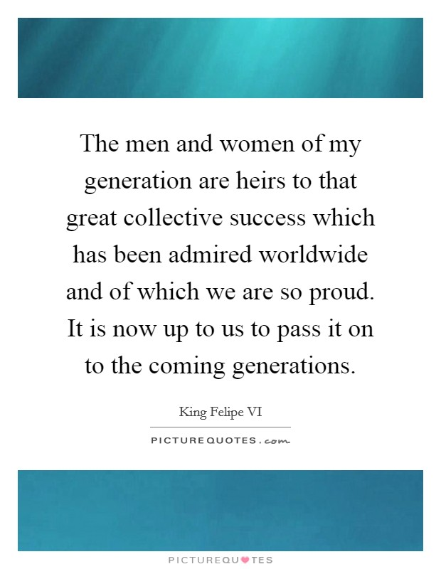 The men and women of my generation are heirs to that great collective success which has been admired worldwide and of which we are so proud. It is now up to us to pass it on to the coming generations Picture Quote #1
