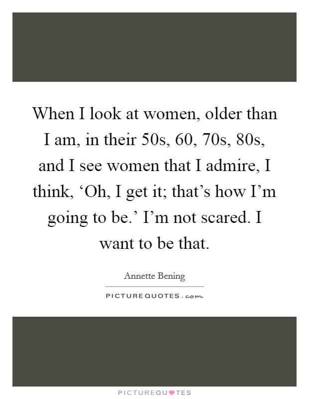 When I look at women, older than I am, in their 50s, 60, 70s, 80s, and I see women that I admire, I think, 'Oh, I get it; that's how I'm going to be.' I'm not scared. I want to be that Picture Quote #1