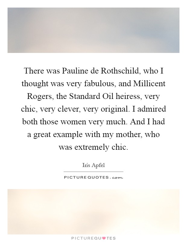 There was Pauline de Rothschild, who I thought was very fabulous, and Millicent Rogers, the Standard Oil heiress, very chic, very clever, very original. I admired both those women very much. And I had a great example with my mother, who was extremely chic Picture Quote #1