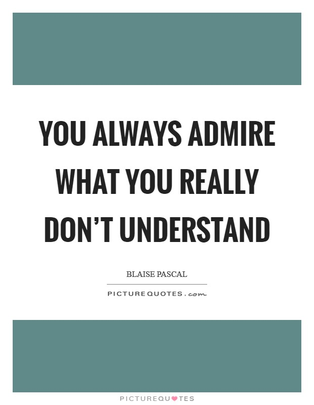 You always admire what you really don't understand Picture Quote #1