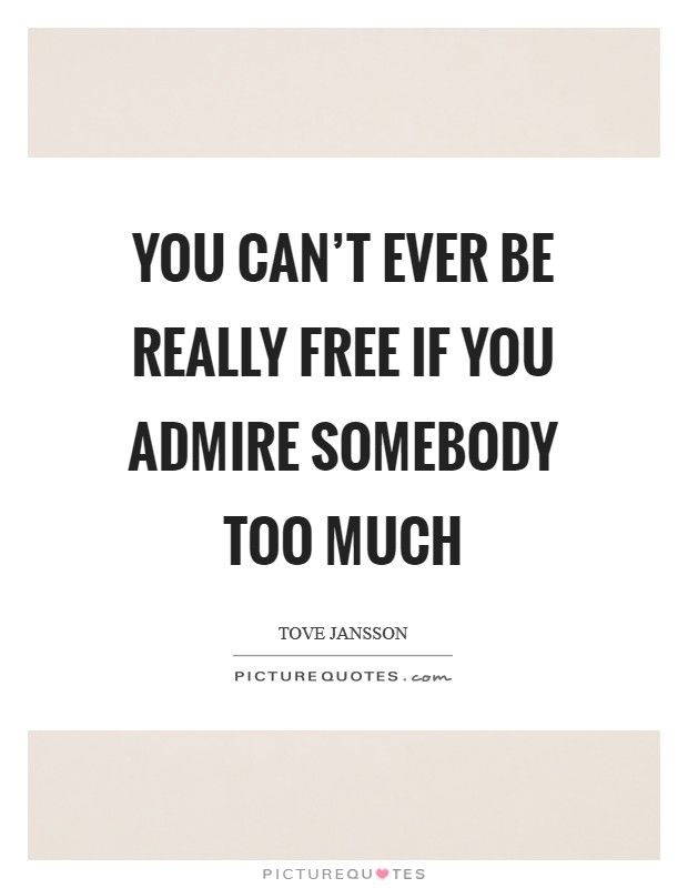 You can't ever be really free if you admire somebody too much Picture Quote #1