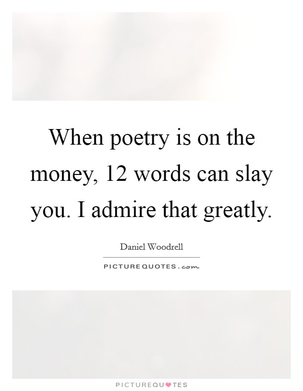 When poetry is on the money, 12 words can slay you. I admire that greatly Picture Quote #1