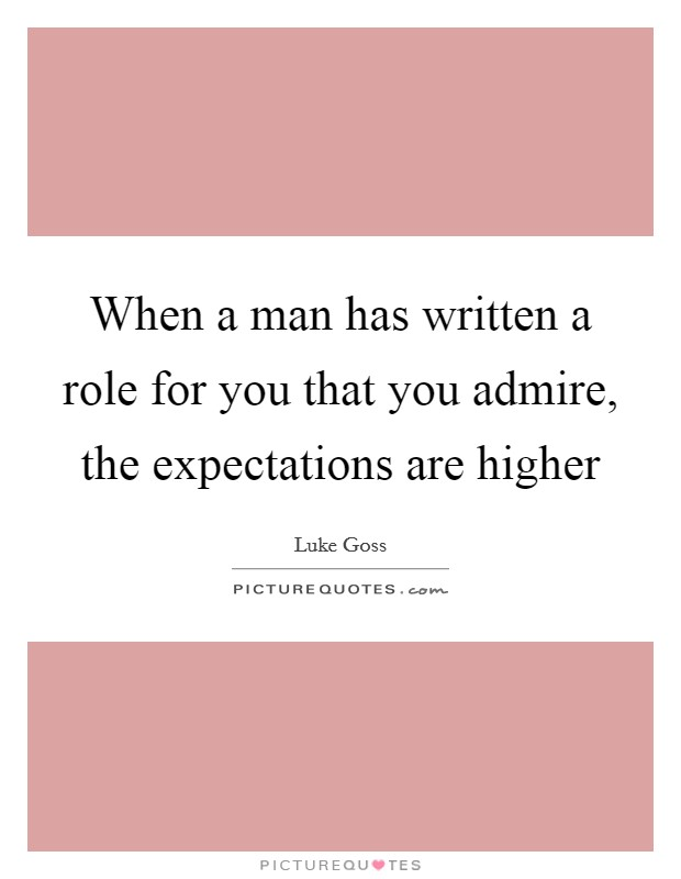 When a man has written a role for you that you admire, the expectations are higher Picture Quote #1