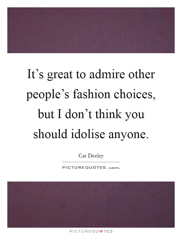 It's great to admire other people's fashion choices, but I don't think you should idolise anyone Picture Quote #1