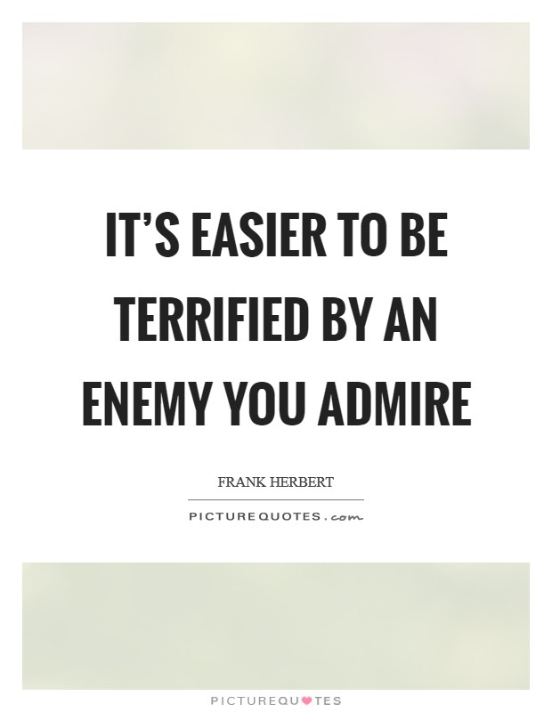 It's easier to be terrified by an enemy you admire Picture Quote #1