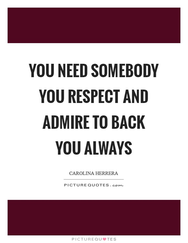 You need somebody you respect and admire to back you always Picture Quote #1