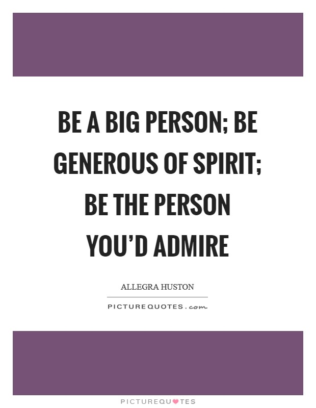 Be a big person; be generous of spirit; be the person you'd admire Picture Quote #1