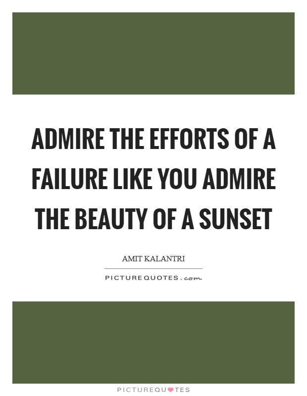 Admire the efforts of a failure like you admire the beauty of a sunset Picture Quote #1