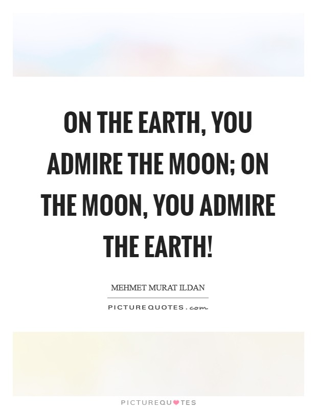 On the Earth, you admire the Moon; on the Moon, you admire the Earth! Picture Quote #1