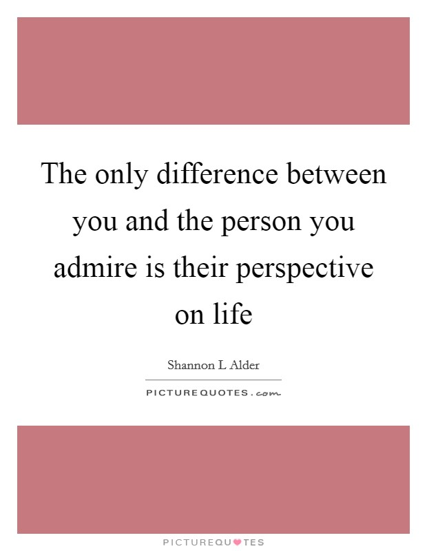 The only difference between you and the person you admire is their perspective on life Picture Quote #1