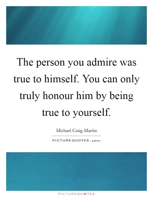 The person you admire was true to himself. You can only truly honour him by being true to yourself Picture Quote #1
