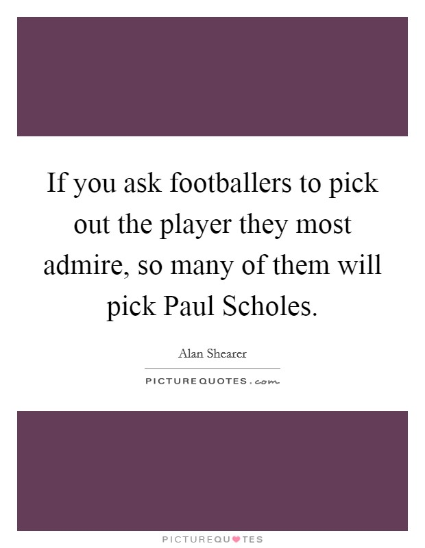 If you ask footballers to pick out the player they most admire, so many of them will pick Paul Scholes Picture Quote #1