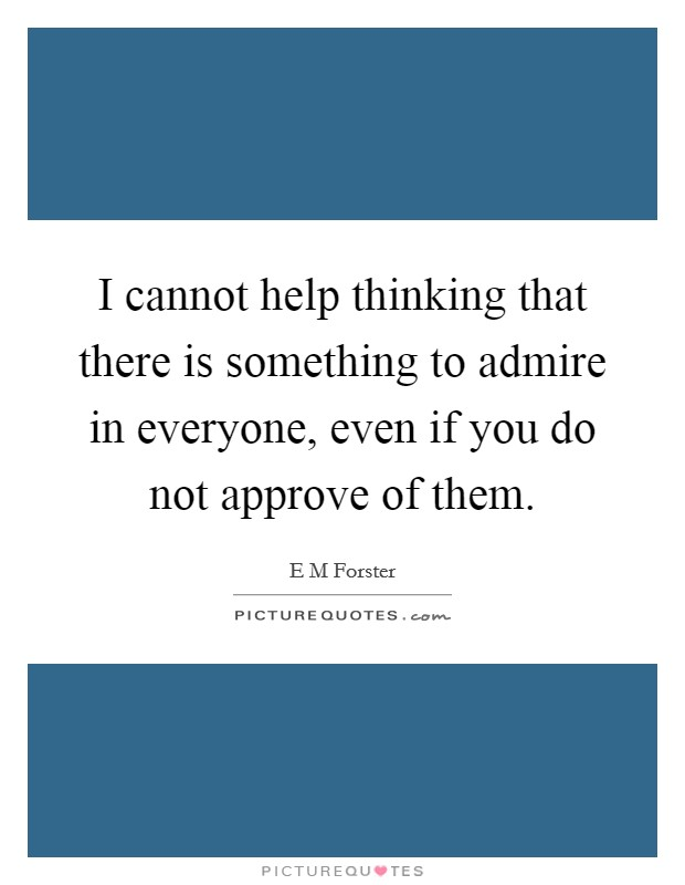 I cannot help thinking that there is something to admire in everyone, even if you do not approve of them. Picture Quote #1