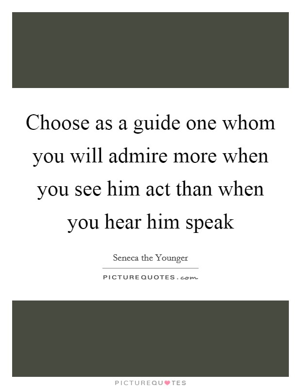 Choose as a guide one whom you will admire more when you see him act than when you hear him speak Picture Quote #1