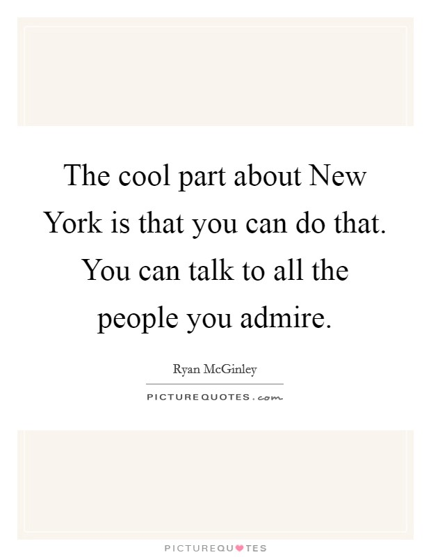 The cool part about New York is that you can do that. You can talk to all the people you admire Picture Quote #1