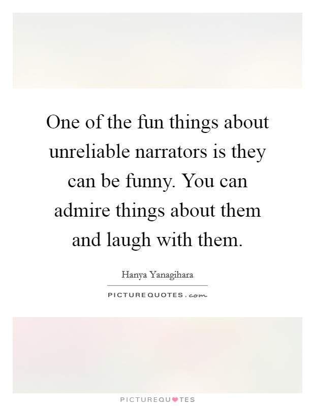 One of the fun things about unreliable narrators is they can be funny. You can admire things about them and laugh with them Picture Quote #1