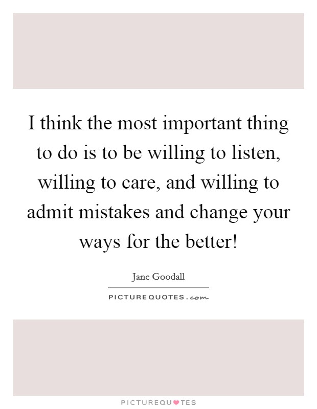 I think the most important thing to do is to be willing to listen, willing to care, and willing to admit mistakes and change your ways for the better! Picture Quote #1