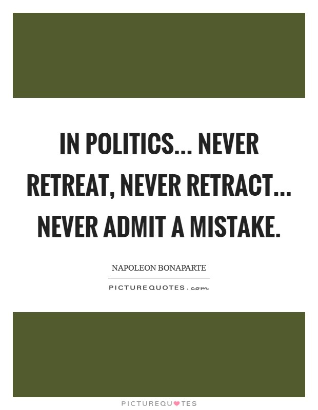In politics... never retreat, never retract... never admit a mistake Picture Quote #1