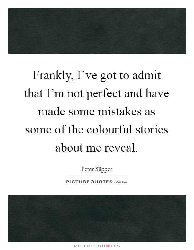 Frankly, I've got to admit that I'm not perfect and have made some mistakes as some of the colourful stories about me reveal Picture Quote #1
