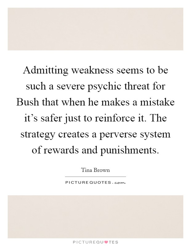 Admitting weakness seems to be such a severe psychic threat for Bush that when he makes a mistake it's safer just to reinforce it. The strategy creates a perverse system of rewards and punishments Picture Quote #1