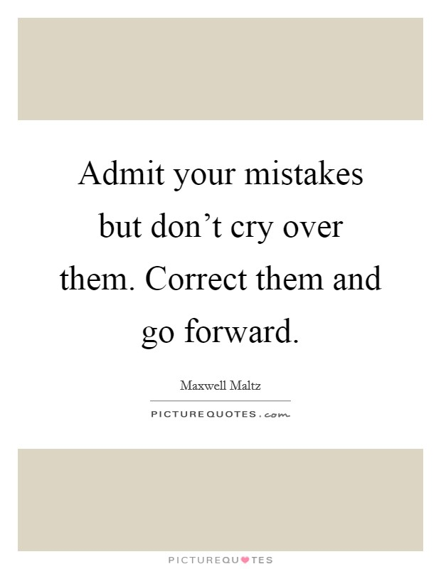 Admit your mistakes but don't cry over them. Correct them and go forward Picture Quote #1