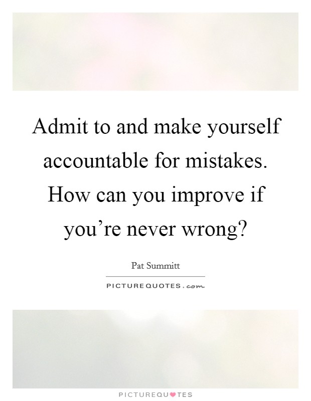 Admit to and make yourself accountable for mistakes. How can you improve if you're never wrong? Picture Quote #1
