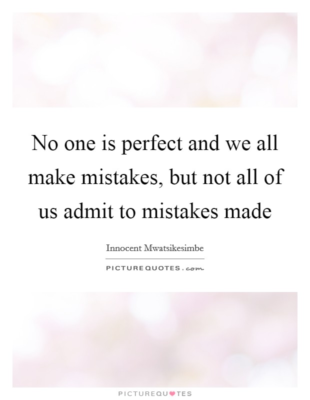 No one is perfect and we all make mistakes, but not all of us admit to mistakes made Picture Quote #1