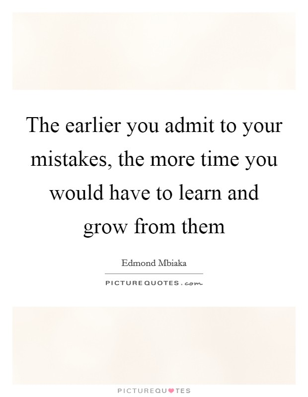 The earlier you admit to your mistakes, the more time you would have to learn and grow from them Picture Quote #1