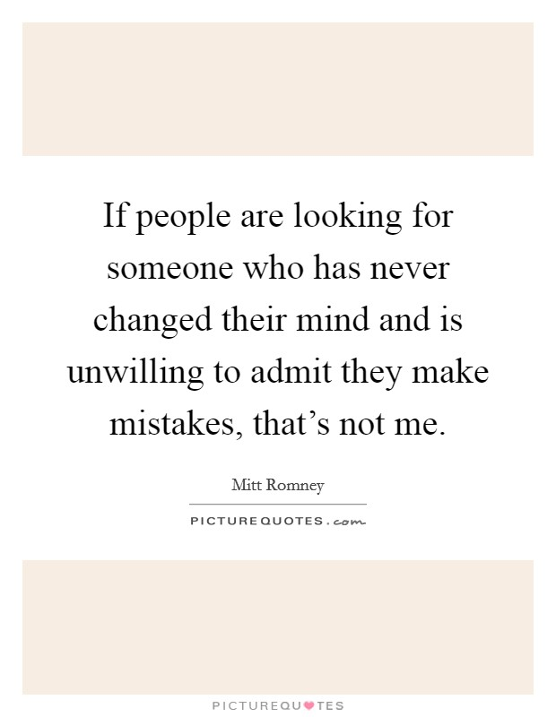 If people are looking for someone who has never changed their mind and is unwilling to admit they make mistakes, that's not me Picture Quote #1