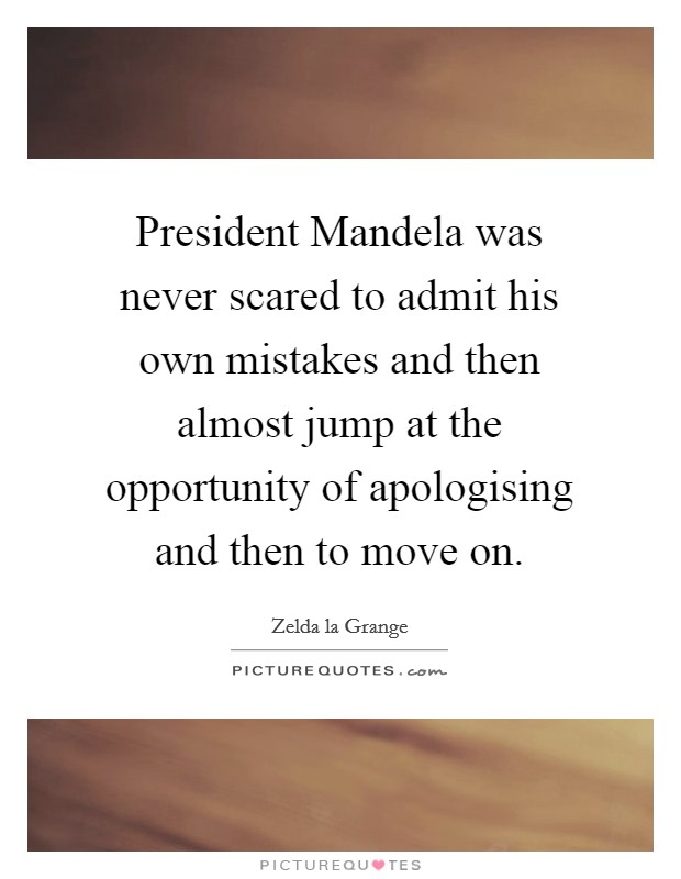 President Mandela was never scared to admit his own mistakes and then almost jump at the opportunity of apologising and then to move on Picture Quote #1