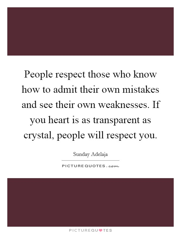 People respect those who know how to admit their own mistakes and see their own weaknesses. If you heart is as transparent as crystal, people will respect you Picture Quote #1
