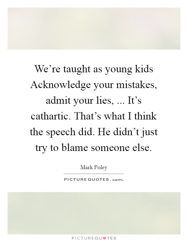 We're taught as young kids Acknowledge your mistakes, admit your lies, ... It's cathartic. That's what I think the speech did. He didn't just try to blame someone else. Picture Quote #1