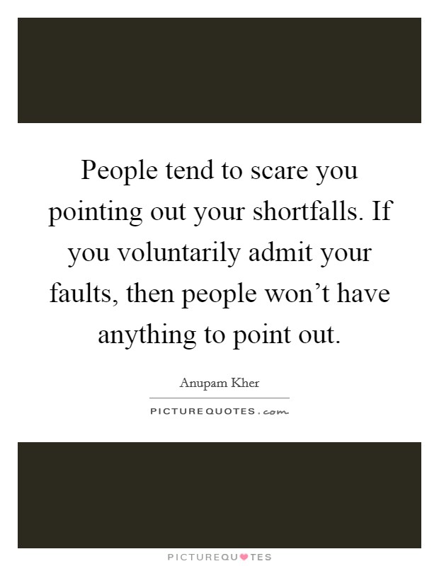 People tend to scare you pointing out your shortfalls. If you voluntarily admit your faults, then people won't have anything to point out Picture Quote #1