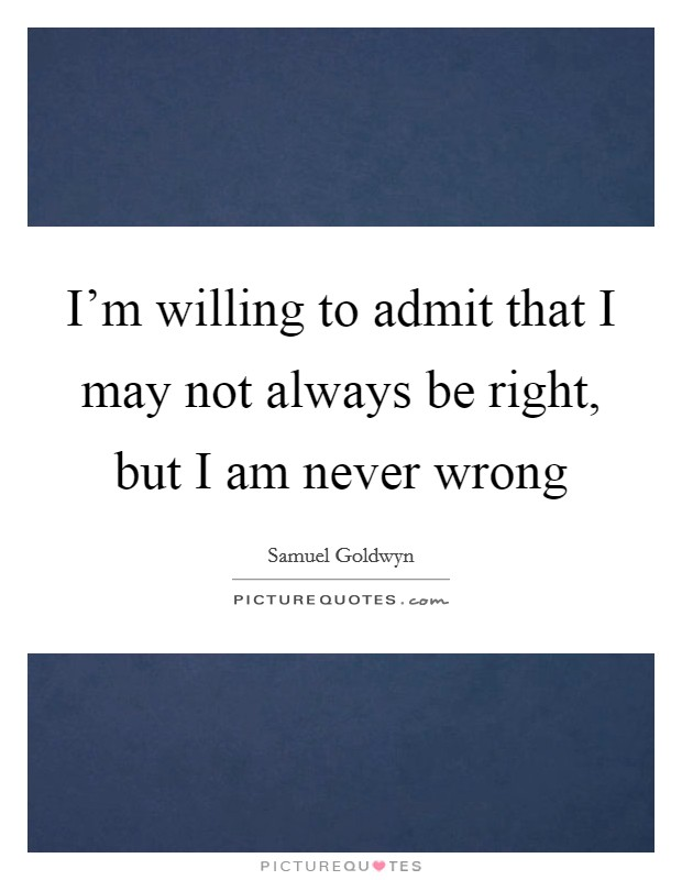 I'm willing to admit that I may not always be right, but I am never wrong Picture Quote #1