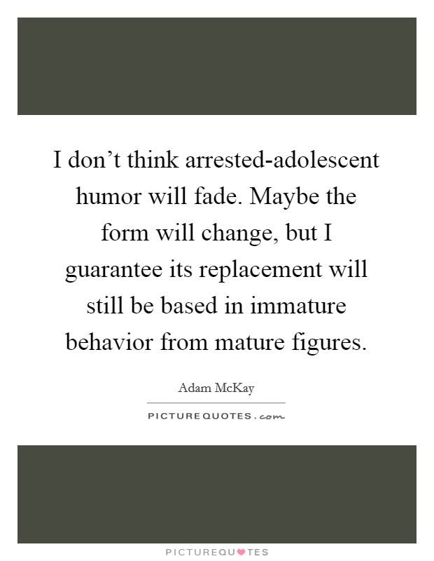I don't think arrested-adolescent humor will fade. Maybe the form will change, but I guarantee its replacement will still be based in immature behavior from mature figures Picture Quote #1