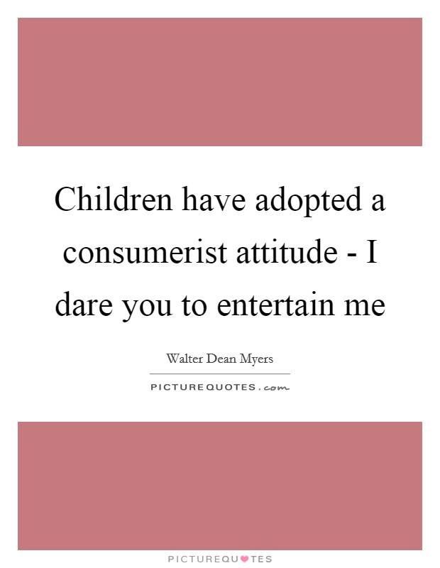 Children have adopted a consumerist attitude - I dare you to entertain me Picture Quote #1