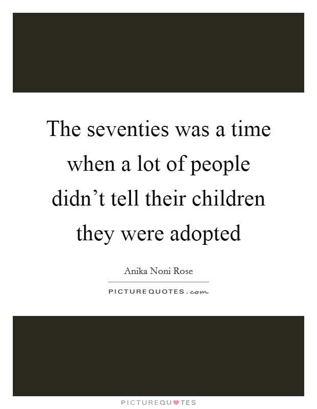 The seventies was a time when a lot of people didn't tell their children they were adopted Picture Quote #1